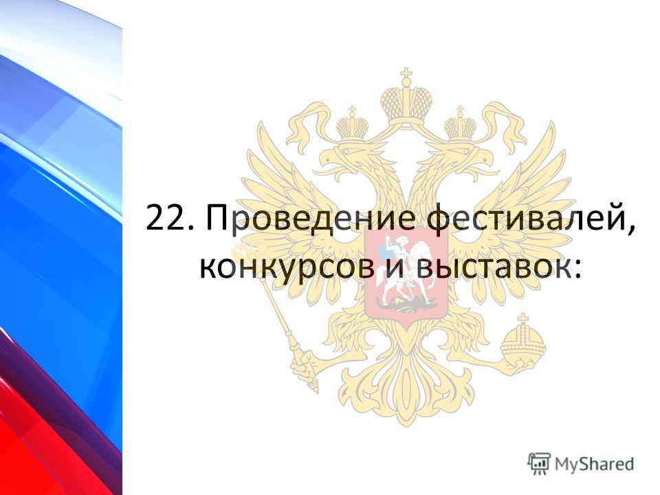 22. Проведение фестивалей, конкурсов и выставок: