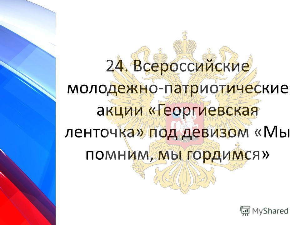 24. Всероссийские молодежно-патриотические акции «Георгиевская ленточка» под девизом «Мы помним, мы гордимся»