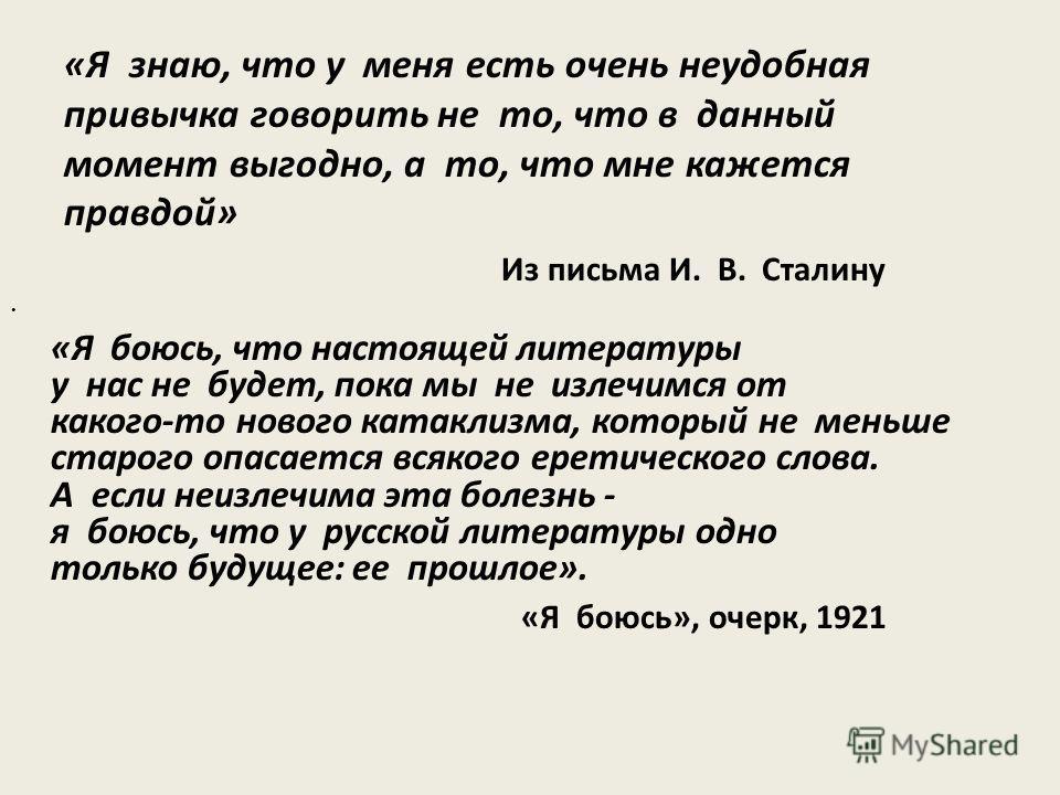 «Я знаю, что у меня есть очень неудобная привычка говорить не то, что в данный момент выгодно, а то, что мне кажется правдой» Из письма И. В. Сталину «Я боюсь, что настоящей литературы у нас не будет, пока мы не излечимся от какого-то нового катаклиз