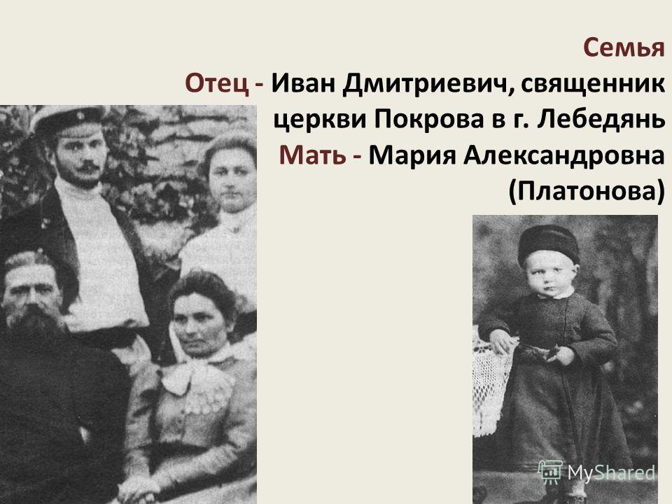 Семья Отец - Иван Дмитриевич, священник церкви Покрова в г. Лебедянь Мать - Мария Александровна (Платонова)