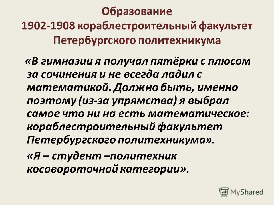 Образование 1902-1908 кораблестроительный факультет Петербургского политехникума «В гимназии я получал пятёрки с плюсом за сочинения и не всегда ладил с математикой. Должно быть, именно поэтому (из-за упрямства) я выбрал самое что ни на есть математи