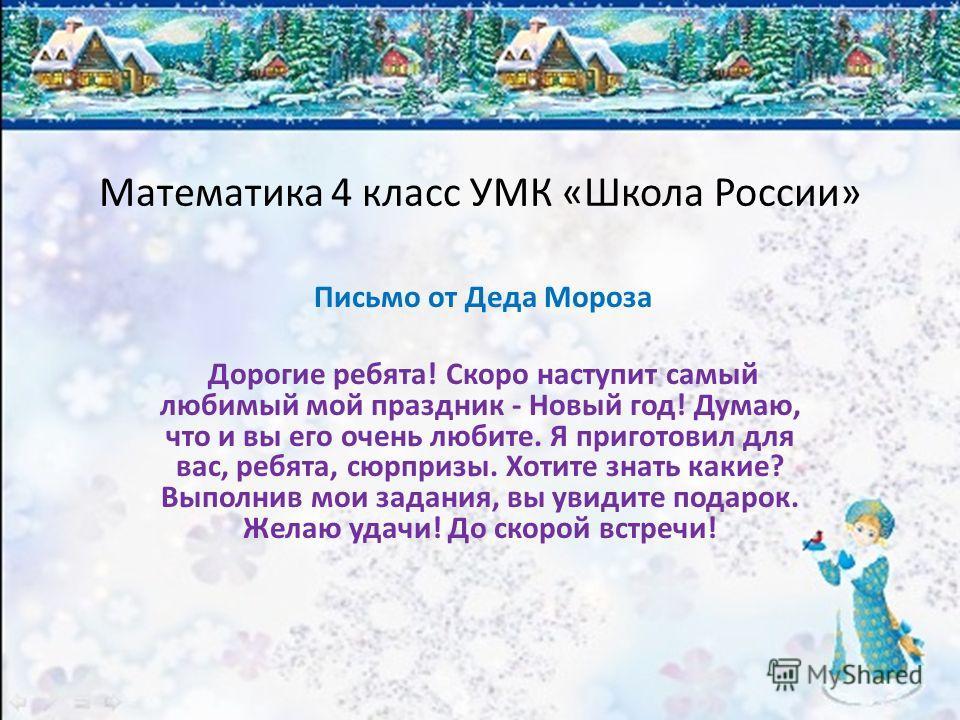 Математика 4 класс УМК «Школа России» Письмо от Деда Мороза Дорогие ребята! Скоро наступит самый любимый мой праздник - Новый год! Думаю, что и вы его очень любите. Я приготовил для вас, ребята, сюрпризы. Хотите знать какие? Выполнив мои задания, вы