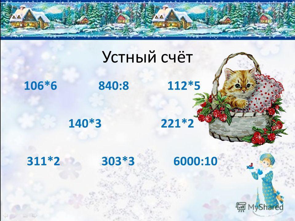 Устный счёт 106*6 840:8 112*5 140*3 221*2 311*2 303*3 6000:10