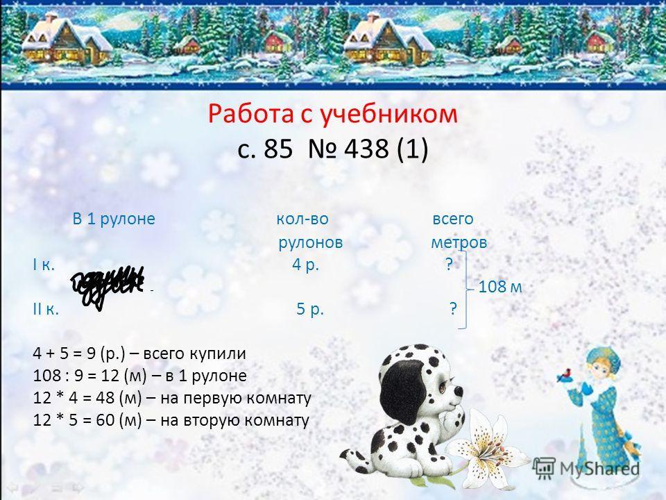 Работа с учебником с. 85 438 (1) В 1 рулоне кол-во всего рулонов метров I к. 4 р. ? 108 м II к. 5 р. ? 4 + 5 = 9 (р.) – всего купили 108 : 9 = 12 (м) – в 1 рулоне 12 * 4 = 48 (м) – на первую комнату 12 * 5 = 60 (м) – на вторую комнату
