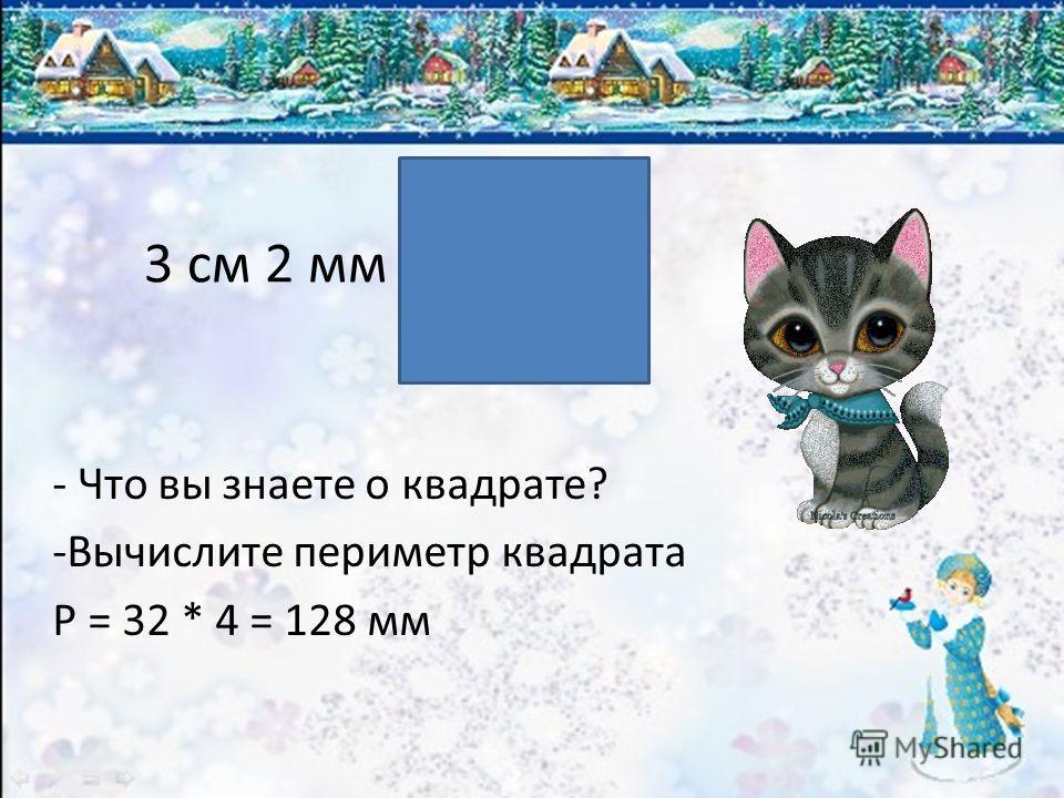 3 см 2 мм - Что вы знаете о квадрате? -В-Вычислите периметр квадрата P = 32 * 4 = 128 мм