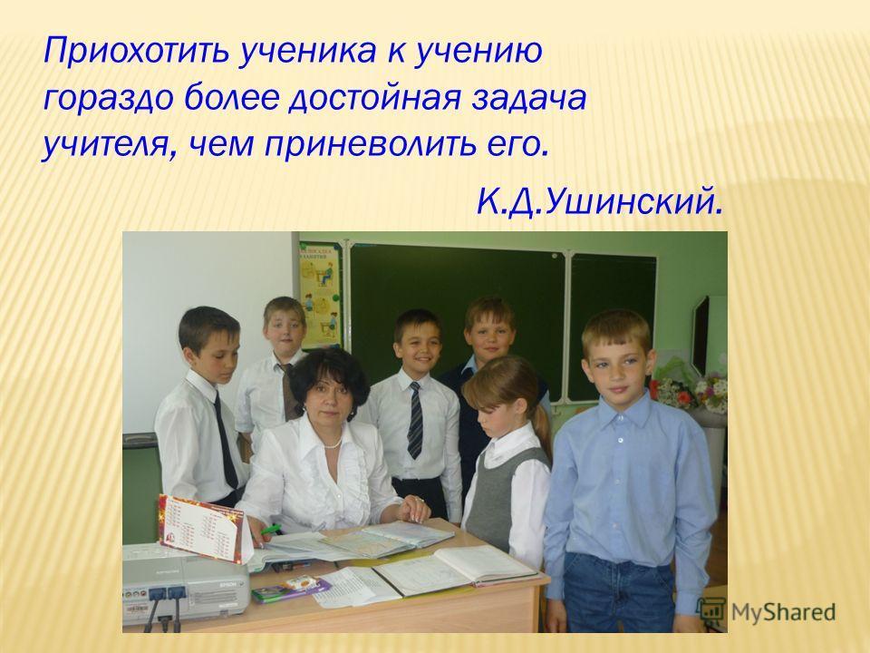 Приохотить ученика к учению гораздо более достойная задача учителя, чем приневолить его. К.Д.Ушинский.