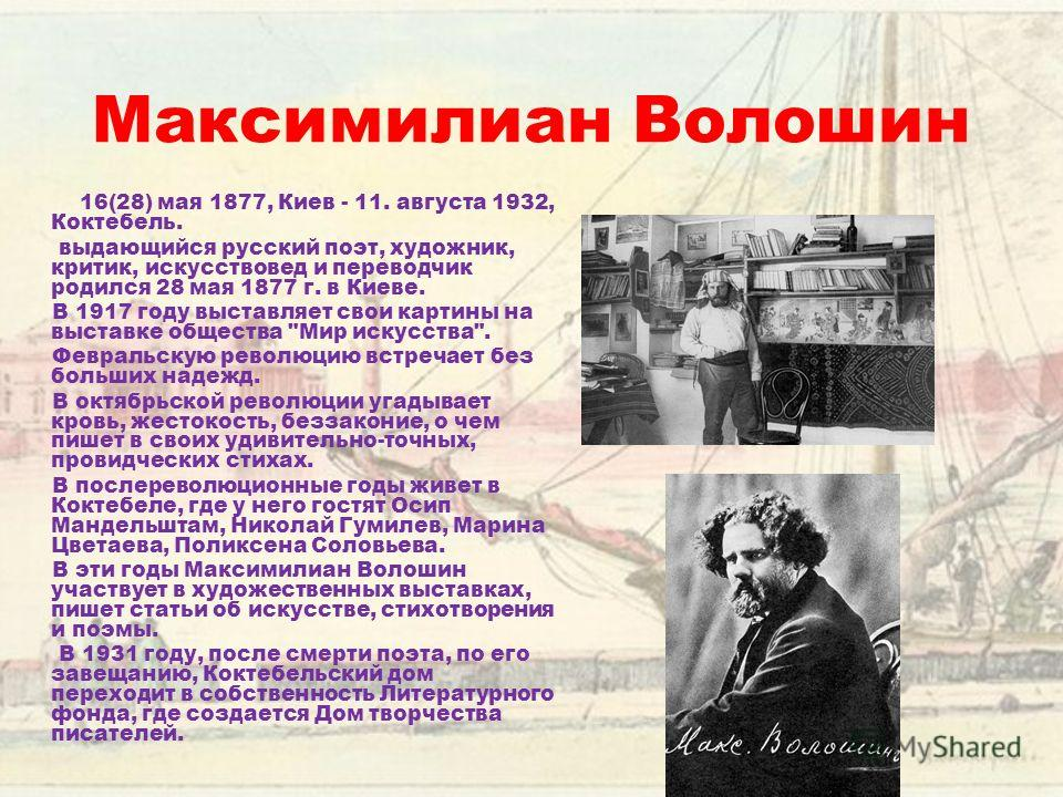 Максимилиан Волошин 16(28) мая 1877, Киев - 11. августа 1932, Коктебель. выдающийся русский поэт, художник, критик, искусствовед и переводчик родился 28 мая 1877 г. в Киеве. В 1917 году выставляет свои картины на выставке общества