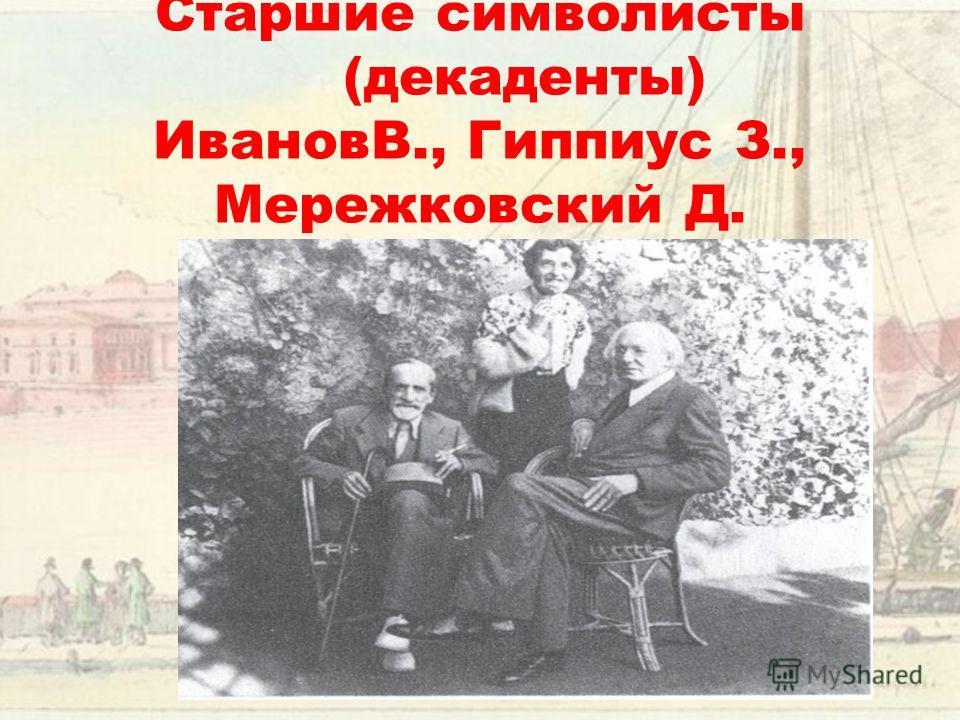 Старшие символисты (декаденты) ИвановВ., Гиппиус З., Мережковский Д.