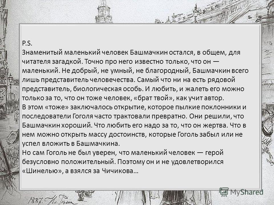 P.S. Знаменитый маленький человек Башмачкин остался, в общем, для читателя загадкой. Точно про него известно только, что он маленький. Не добрый, не умный, не благородный, Башмачкин всего лишь представитель человечества. Самый что ни на есть рядовой