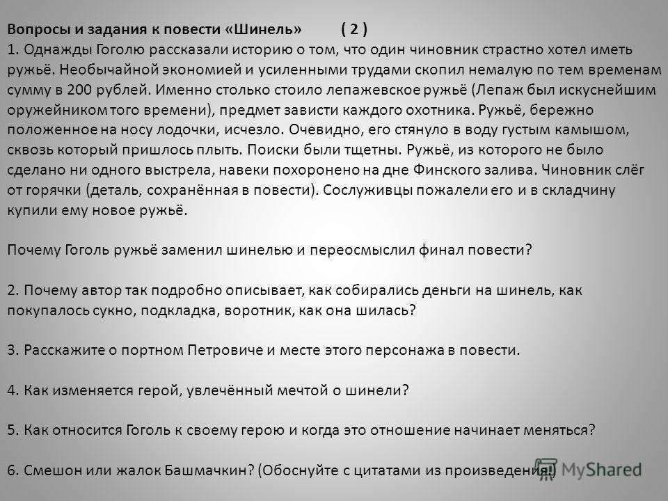 Вопросы и задания к повести «Шинель»( 2 ) 1. Однажды Гоголю рассказали историю о том, что один чиновник страстно хотел иметь ружьё. Необычайной экономией и усиленными трудами скопил немалую по тем временам сумму в 200 рублей. Именно столько стоило ле