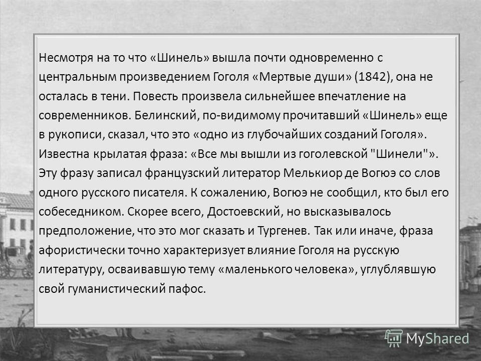 Несмотря на то что «Шинель» вышла почти одновременно с центральным произведением Гоголя «Мертвые души» (1842), она не осталась в тени. Повесть произвела сильнейшее впечатление на современников. Белинский, по-видимому прочитавший «Шинель» еще в рукопи