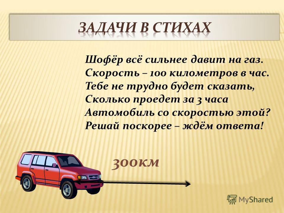 Шофёр всё сильнее давит на газ. Скорость – 100 километров в час. Тебе не трудно будет сказать, Сколько проедет за 3 часа Автомобиль со скоростью этой? Решай поскорее – ждём ответа! 300км