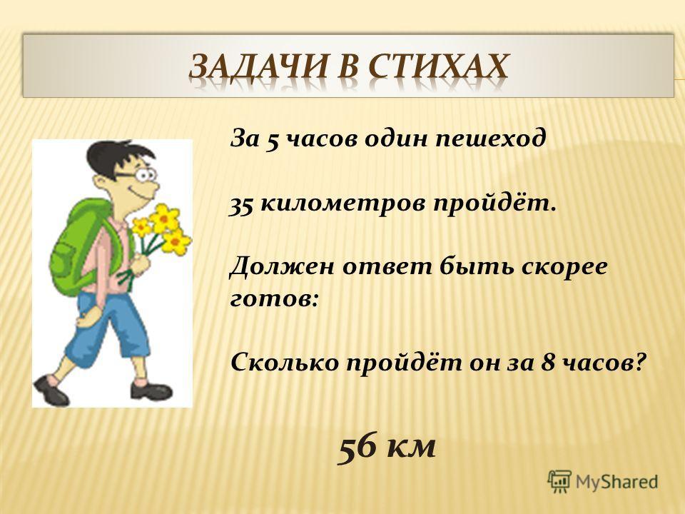 За 5 часов один пешеход 35 километров пройдёт. Должен ответ быть скорее готов: Сколько пройдёт он за 8 часов? 56 км