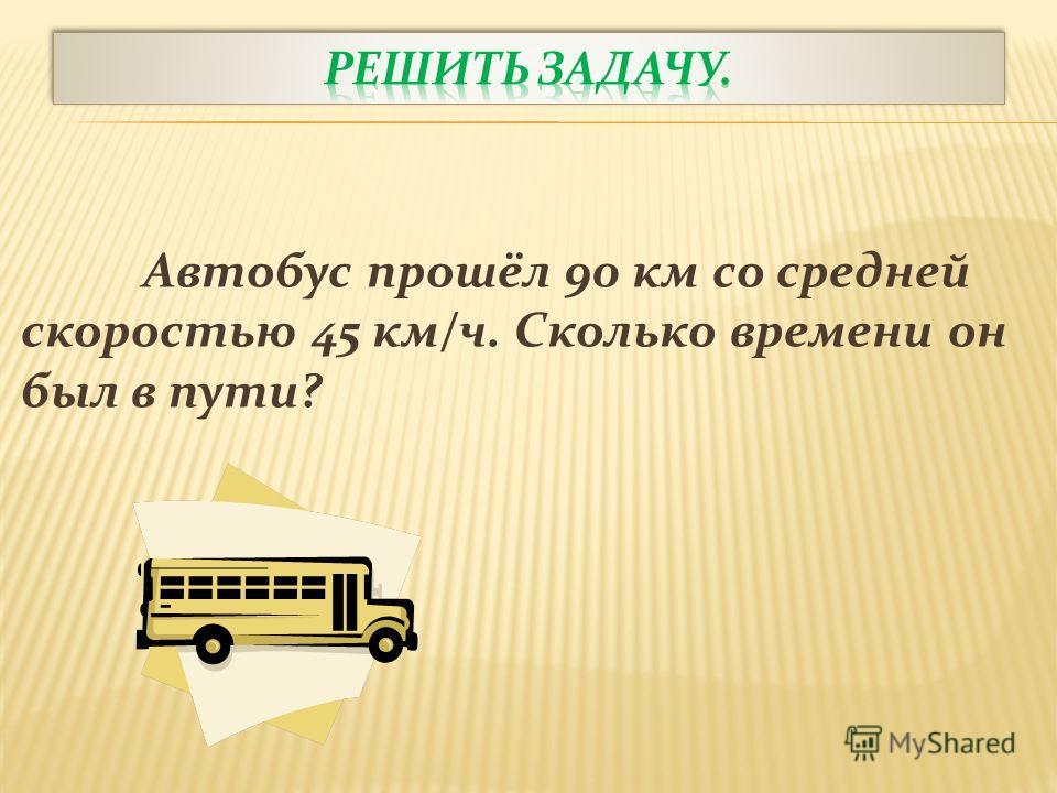 Автобус прошёл 90 км со средней скоростью 45 км/ч. Сколько времени он был в пути?