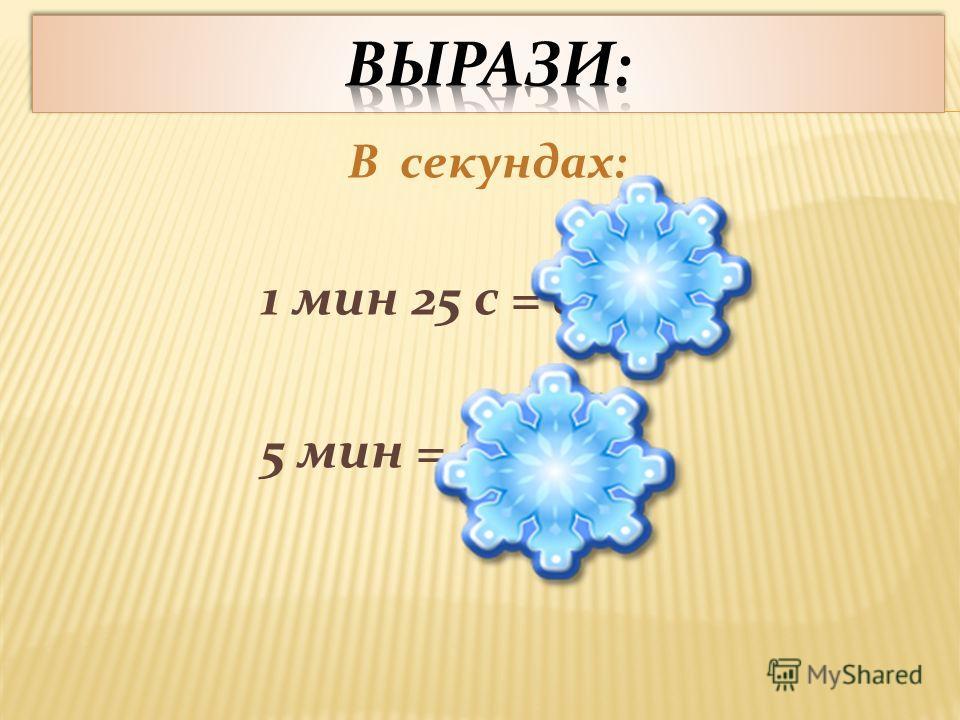 В секундах: 1 мин 25 с = 85 с 5 мин = 300 с
