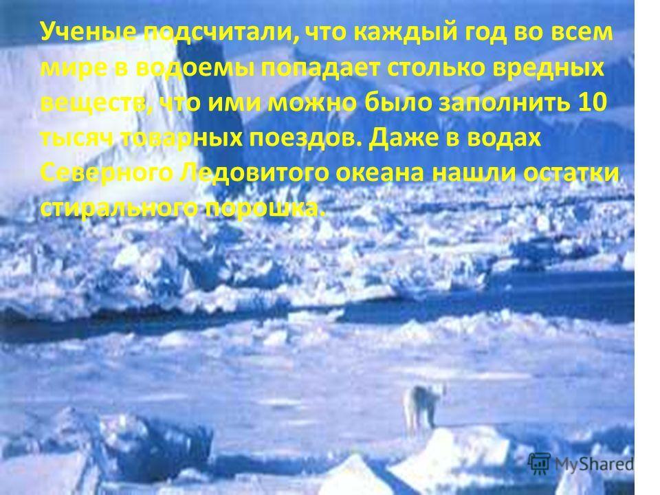 Ученые подсчитали, что каждый год во всем мире в водоемы попадает столько вредных веществ, что ими можно было заполнить 10 тысяч товарных поездов. Даже в водах Северного Ледовитого океана нашли остатки стирального порошка.