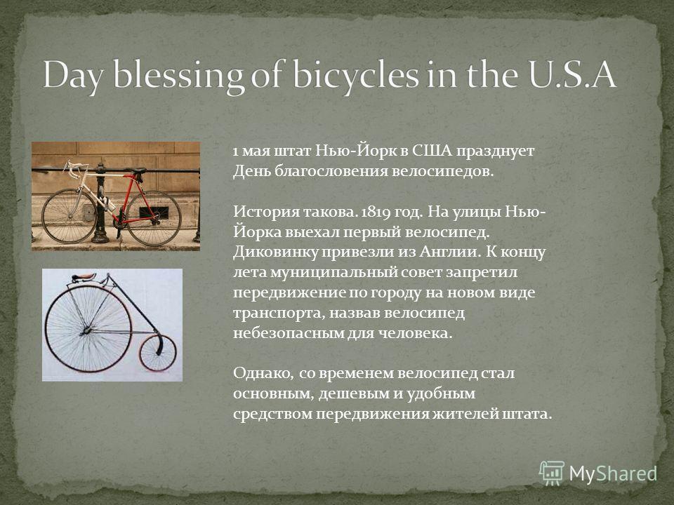 1 мая штат Нью-Йорк в США празднует День благословения велосипедов. История такова. 1819 год. На улицы Нью- Йорка выехал первый велосипед. Диковинку привезли из Англии. К концу лета муниципальный совет запретил передвижение по городу на новом виде тр