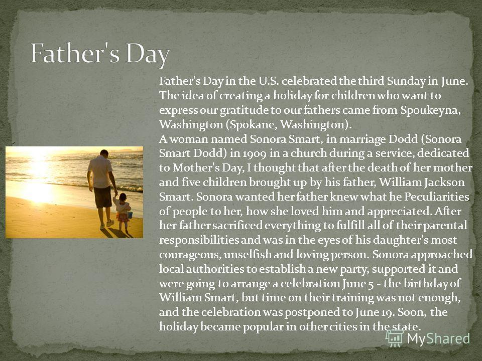 Father's Day in the U.S. celebrated the third Sunday in June. The idea of creating a holiday for children who want to express our gratitude to our fathers came from Spoukeyna, Washington (Spokane, Washington). A woman named Sonora Smart, in marriage