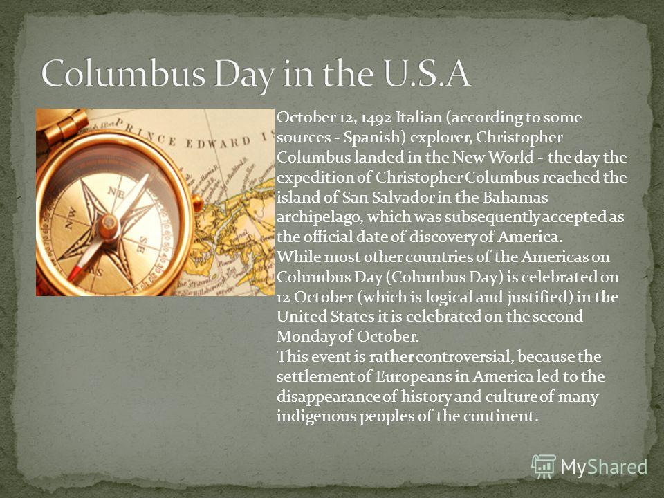 October 12, 1492 Italian (according to some sources - Spanish) explorer, Christopher Columbus landed in the New World - the day the expedition of Christopher Columbus reached the island of San Salvador in the Bahamas archipelago, which was subsequent