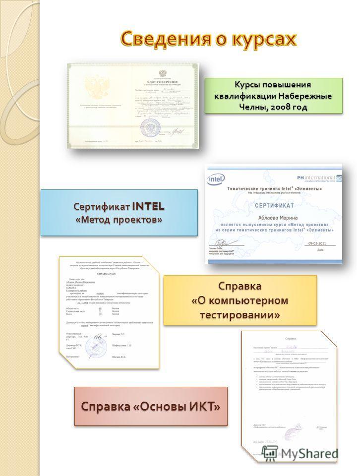 Курсы повышения квалификации Набережные Челны, 2008 год Справка « Основы ИКТ » Сертификат INTEL « Метод проектов » Сертификат INTEL « Метод проектов » Справка « О компьютерном тестировании » Справка