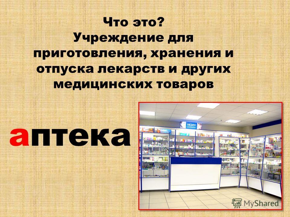 Что это? Учреждение для приготовления, хранения и отпуска лекарств и других медицинских товаров аптека