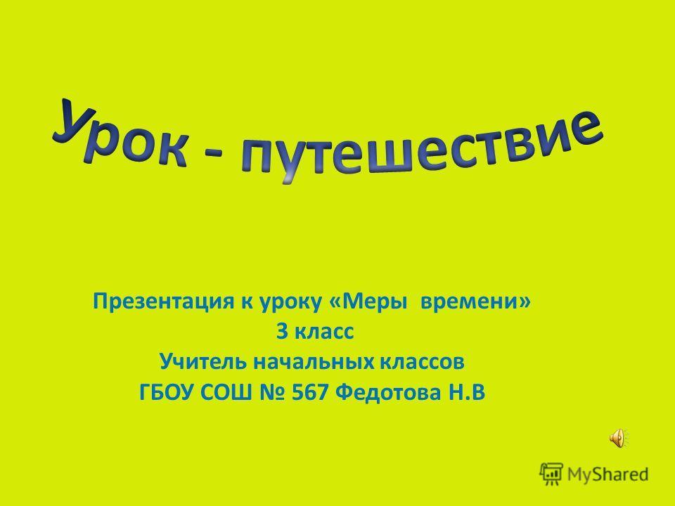 Презентация к уроку «Меры времени» 3 класс Учитель начальных классов ГБОУ СОШ 567 Федотова Н.В