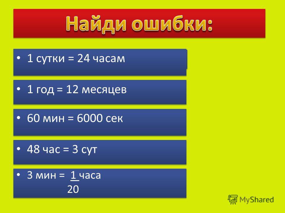 1 сутки = 24 часам 1 год = 12 месяцев 60 мин = 6000 сек 3 мин = 1 часа 20 3 мин = 1 часа 20 48 час = 3 сут