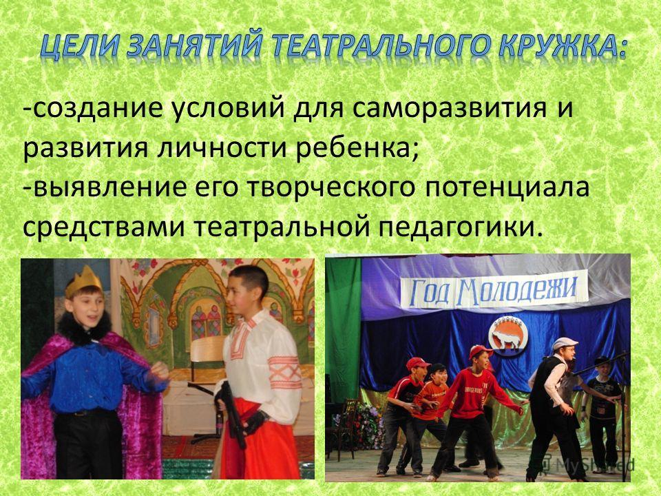 -создание условий для саморазвития и развития личности ребенка; -выявление его творческого потенциала средствами театральной педагогики.