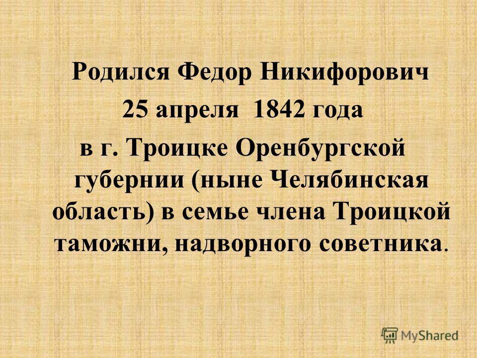 Родился Федор Никифорович 25 апреля 1842 года в г. Троицке Оренбургской губернии (ныне Челябинская область) в семье члена Троицкой таможни, надворного советника.