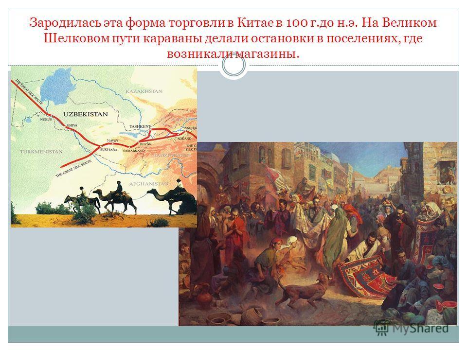 Зародилась эта форма торговли в Китае в 100 г.до н.э. На Великом Шелковом пути караваны делали остановки в поселениях, где возникали магазины.