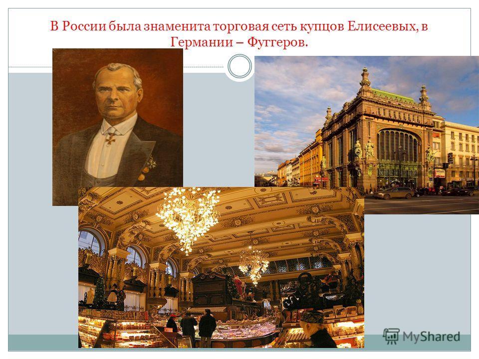 В России была знаменита торговая сеть купцов Елисеевых, в Германии – Фуггеров.