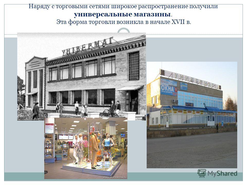 Наряду с торговыми сетями широкое распространение получили универсальные магазины. Эта форма торговли возникла в начале XVII в.