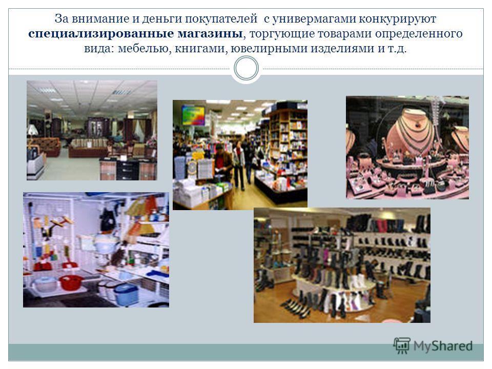 За внимание и деньги покупателей с универмагами конкурируют специализированные магазины, торгующие товарами определенного вида: мебелью, книгами, ювелирными изделиями и т.д.