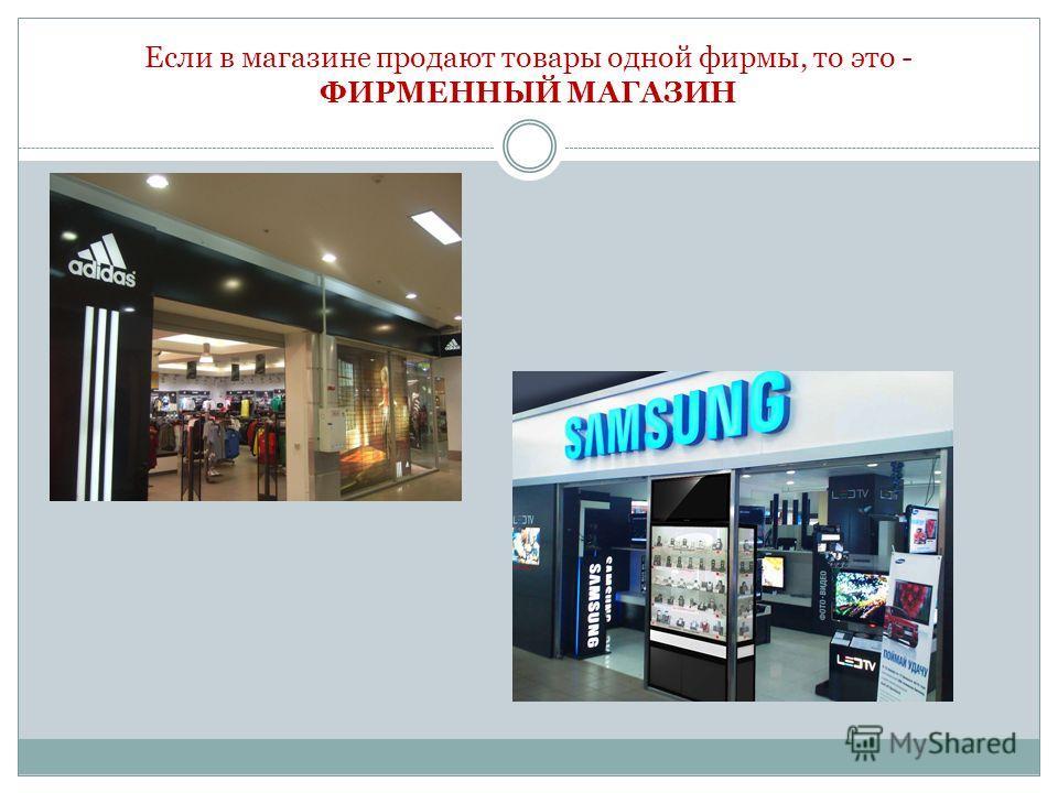 Если в магазине продают товары одной фирмы, то это - ФИРМЕННЫЙ МАГАЗИН