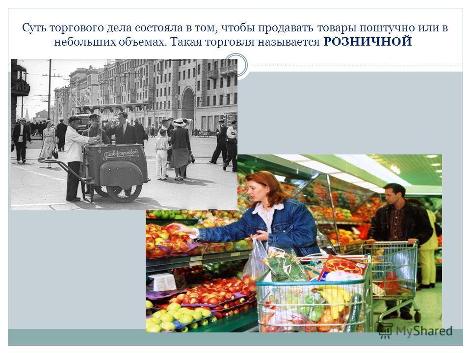Суть торгового дела состояла в том, чтобы продавать товары поштучно или в небольших объемах. Такая торговля называется РОЗНИЧНОЙ.