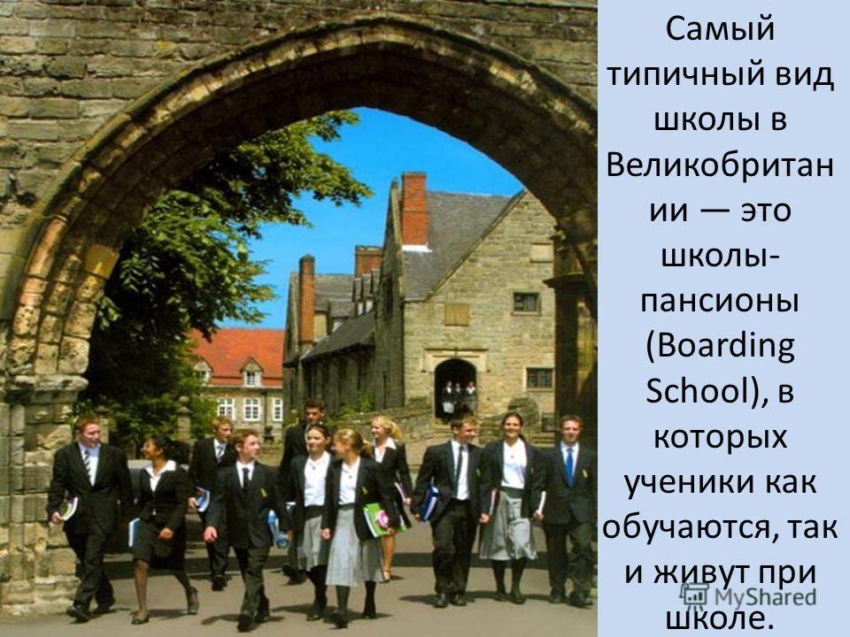 Самый типичный вид школы в Великобритан ии это школы- пансионы (Boarding School), в которых ученики как обучаются, так и живут при школе.