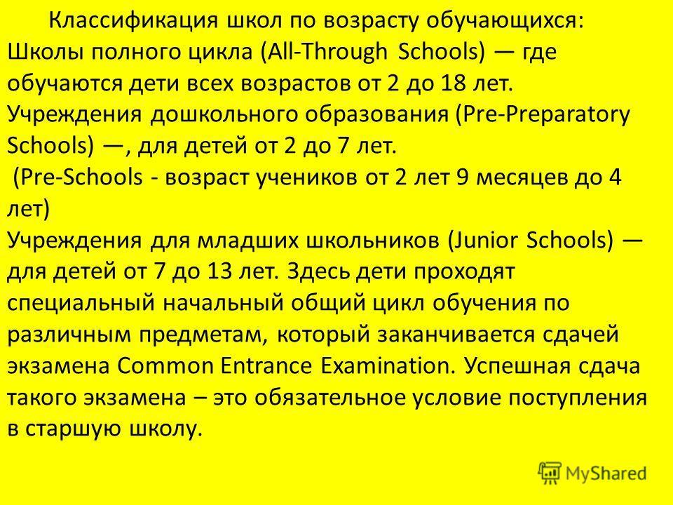 Классификация школ по возрасту обучающихся: Школы полного цикла (All-Through Schools) где обучаются дети всех возрастов от 2 до 18 лет. Учреждения дошкольного образования (Pre-Preparatory Schools), для детей от 2 до 7 лет. (Pre-Schools - возраст учен