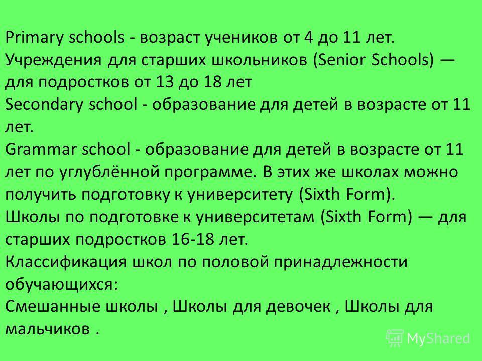 Primary schools - возраст учеников от 4 до 11 лет. Учреждения для старших школьников (Senior Schools) для подростков от 13 до 18 лет Secondary school - образование для детей в возрасте от 11 лет. Grammar school - образование для детей в возрасте от 1