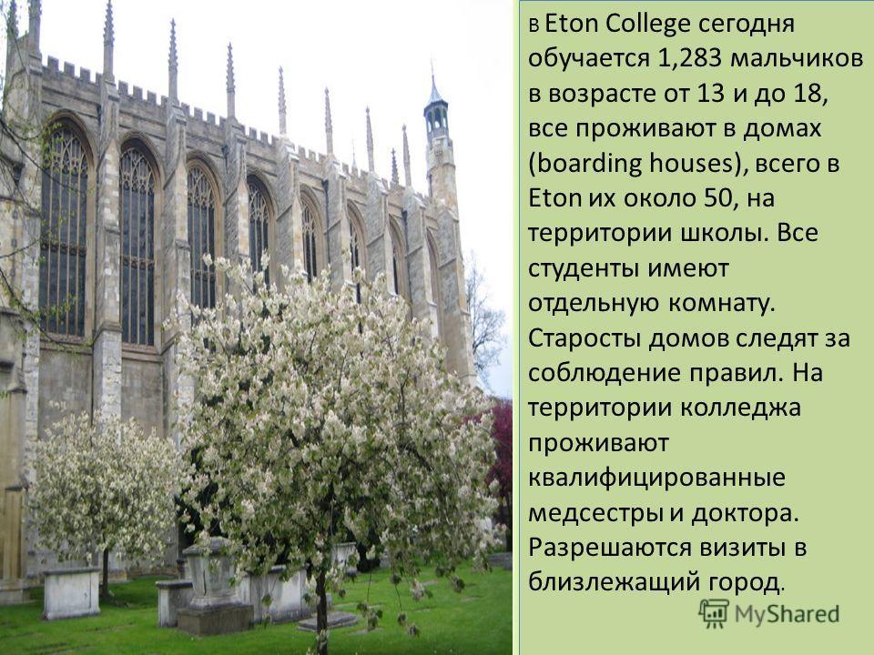 В Eton College cегодня обучается 1,283 мальчиков в возрасте от 13 и до 18, все проживают в домах (boarding houses), всего в Eton их около 50, на территории школы. Все студенты имеют отдельную комнату. Старосты домов следят за соблюдение правил. На те
