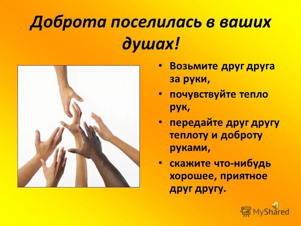 Доброта поселилась в ваших душах! Возьмите друг друга за руки, почувствуйте тепло рук, передайте друг другу теплоту и доброту руками, скажите что-нибудь хорошее, приятное друг другу.