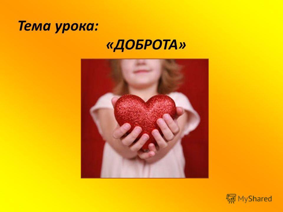 Тема урока: «ДОБРОТА»