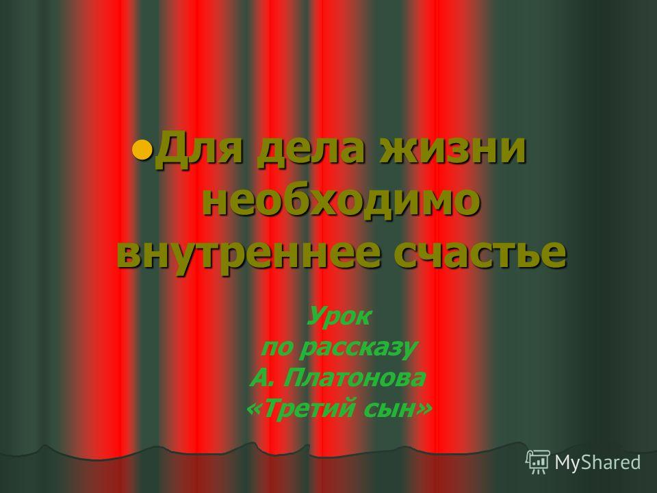 Для дела жизни необходимо внутреннее счастье Для дела жизни необходимо внутреннее счастье Урок по рассказу А. Платонова «Третий сын»