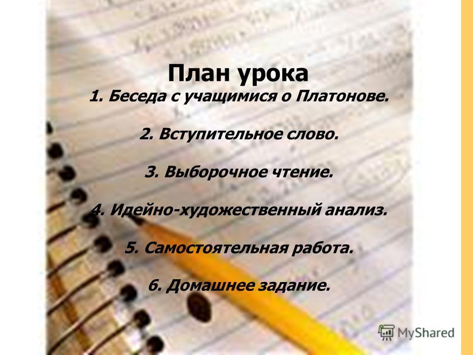 План урока 1. Беседа с учащимися о Платонове. 2. Вступительное слово. 3. Выборочное чтение. 4. Идейно-художественный анализ. 5. Самостоятельная работа. 6. Домашнее задание.