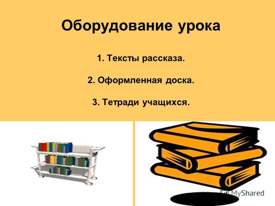 Оборудование урока 1. Тексты рассказа. 2. Оформленная доска. 3. Тетради учащихся.