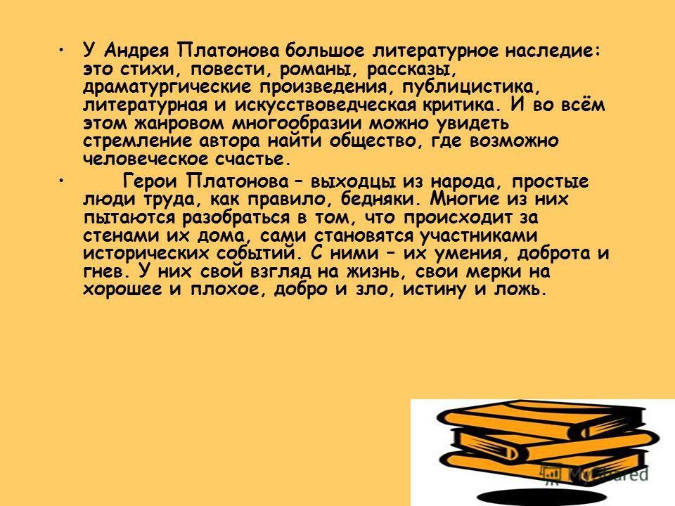 У Андрея Платонова большое литературное наследие: это стихи, повести, романы, рассказы, драматургические произведения, публицистика, литературная и искусствоведческая критика. И во всём этом жанровом многообразии можно увидеть стремление автора найти