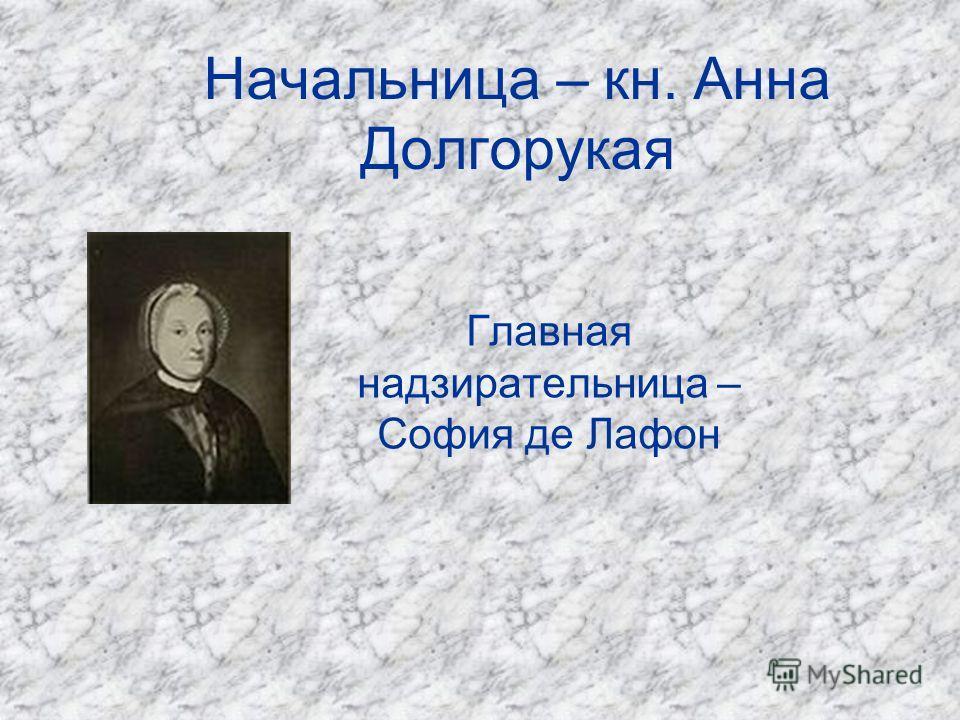 Начальница – кн. Анна Долгорукая Главная надзирательница – София де Лафон