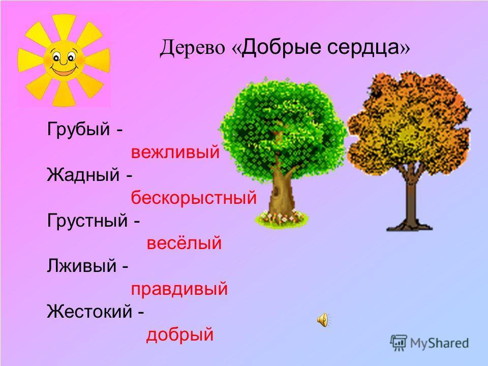 Дерево « Добрые сердца » Грубый - вежливый Жадный - бескорыстный Грустный - весёлый Лживый - правдивый Жестокий - добрый