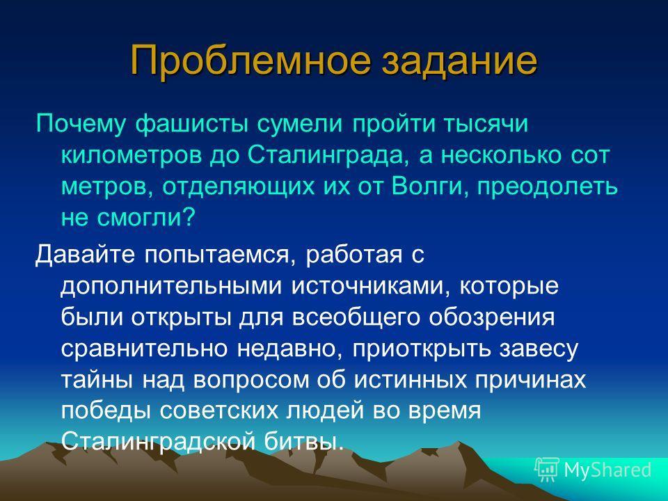 Проблемное задание Почему фашисты сумели пройти тысячи километров до Сталинграда, а несколько сот метров, отделяющих их от Волги, преодолеть не смогли? Давайте попытаемся, работая с дополнительными источниками, которые были открыты для всеобщего обоз