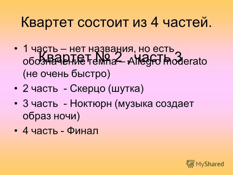 Квартет состоит из 4 частей. 1 часть – нет названия, но есть обозначение темпа – Allegro moderato (не очень быстро) 2 часть - Скерцо (шутка) 3 часть - Ноктюрн (музыка создает образ ночи) 4 часть - Финал Квартет 2, часть 3