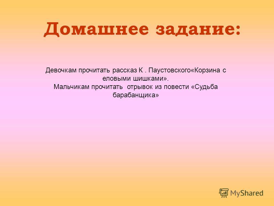 Домашнее задание: Девочкам прочитать рассказ К. Паустовского«Корзина с еловыми шишками». Мальчикам прочитать отрывок из повести «Судьба барабанщика»